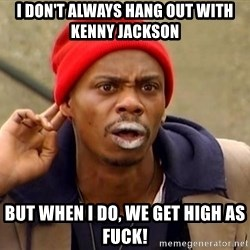 Tyrone Biggums - I don't always hang out with Kenny jackson but when i do, we get high as fuck!