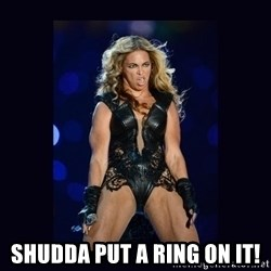 Beyonce derp -  Shudda put a ring on it!