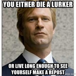 Harvey Dent - You either Die a lurker or live long enough to see yourself make a repost