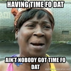 Ain't Nobody got time fo that - having time fo dat ain't nobody got time fo dat