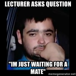 """just waiting for a mate - Lecturer asks question """"Im just waiting for a mate"""""""