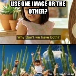 Why not both? - Use one image or the other?
