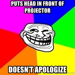 Trollface - Puts head in front of projector doesn't apologize