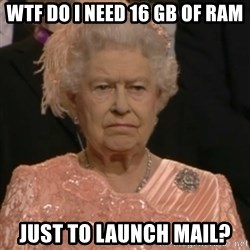 Queen Elizabeth Is Not Impressed  - wtf do I need 16 GB of RAM just to launch mail?