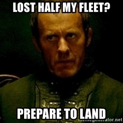 Stannis Baratheon - lost half my fleet? prepare to land