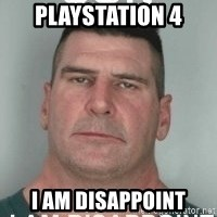 son i am disappoint - playstation 4 I am disappoint