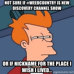 Futurama Fry - NOT SURE IF #WEEDCOUNTRY IS NEW DISCOVERY CHANNEL SHOW OR IF NICKNAME FOR THE PLACE I WISH I LIVED...