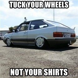 treiquilimei - Tuck your wheels Not your shirts