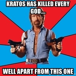 Chuck Norris  - Kratos has killed every god.... well apart from this one