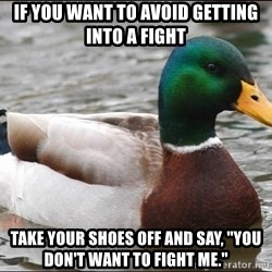"""Actual Advice Mallard 1 - if you want to avoid getting into a fight take your shoes off and say, """"you don't want to fight me."""""""