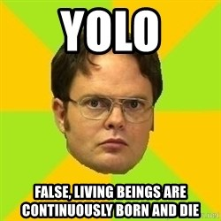 Courage Dwight - yolo false, living beings are continuously born and die