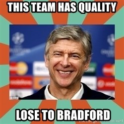 Arsene Wenger - This team has quality  Lose to Bradford