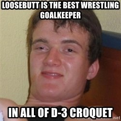 Really highguy - Loosebutt is the best wrestling goalKeeper In all of D-3 croquet