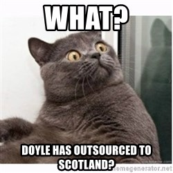 Conspiracy cat - What? Doyle has outsourced to Scotland?
