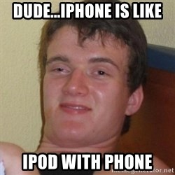 Really highguy - Dude...iphone is like ipod with phone