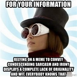 Typical-Wonka-Fan - For your information Relying on a meme to convey condescending sarcasm and irony displays a complete lack of originality and wit. Everybody knows that