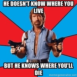 Chuck Norris  - He doesn't know where you live but he knows where you'll die