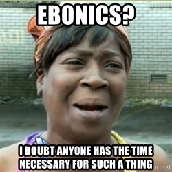 Ain't Nobody got time fo that - ebonics? I doubt anyone has the time necessary for such a thing