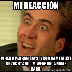 """You Don't Say Nicholas Cage - mi reacción when a person says """"Your name must be Zach"""" and I'm wearing a name card."""
