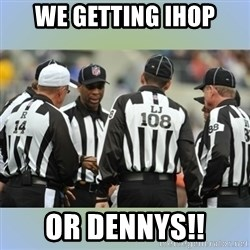 NFL Ref Meeting - we getting ihop OR DENNYS!!