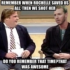 Chris Farley  - Remember when rochelle saved us all, then we shot her Do you remember that time?that was awesome