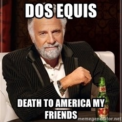 I Dont Always Troll But When I Do I Troll Hard - dos equis death to america my friends