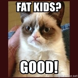 Tard the Grumpy Cat - Fat kids? good!