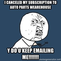 Y U No - I canceled my subscription to auto parts wearehouse y do u keep emailing me!!!!!!!