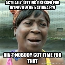 Ain't Nobody got time fo that - Actually getting dressed for interview on national tv Ain't nobody got time for that