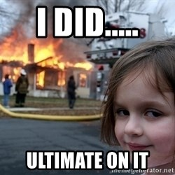 Disaster Girl - i did..... ultimate on it