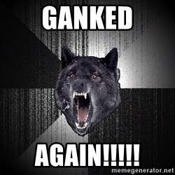 Insanity Wolf - ganked AGAIN!!!!!