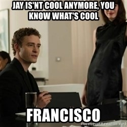 you know what's cool justin - Jay is'nt cool anymore, you know what's cool FRANCISCO