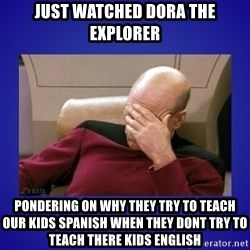 Picard facepalm  - just watched Dora the explorer pondering on why they try to teach our kids spanish when they dont try to teach there kids english