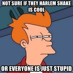 Futurama Fry - not sure if they harlem shake is cool or everyone is just stupid