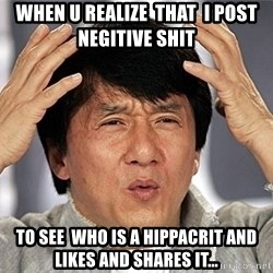 Jackie Chan - when u realize  that  i post  negitive shit   to see  who is a hippacrit and likes and shares it...