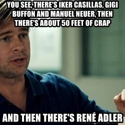 Moneyball Brad Pitt - You see, there's Iker Casillas, Gigi buffon and Manuel Neuer, then there's about 50 feet of crap And then there's RenÉ adler