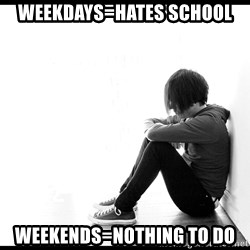 First World Problems - Weekdays=hates school weekends=nothing to do