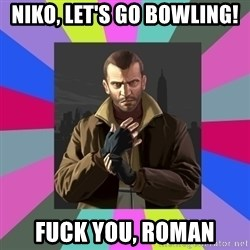Niko Bellic - Niko, let's go bowling! fuck you, roman