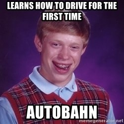 Bad Luck Brian - learns how to drive for the first time autobahn