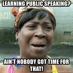 Ain't Nobody got time fo that - learning public speaking? ain't nobody got time for that!