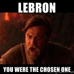 You were the chosen one  - Lebron you were the chosen one