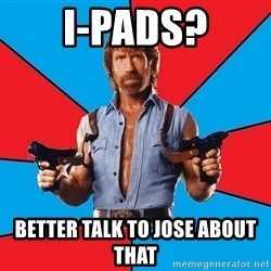 Chuck Norris  - i-pads? better talk to jose about that