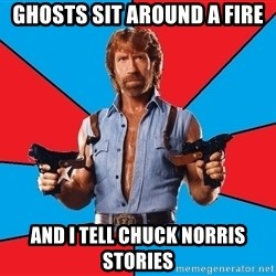 Chuck Norris  - ghosts sit around a fire and i tell chuck norris stories
