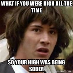 what if meme - what if you were high all the time so your high was being sober