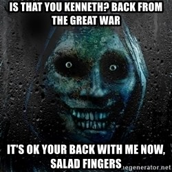 Real Scary Guy - Is that you kenneth? back from the great war It's ok your back with me now, salad fingers