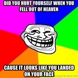 Trollface - did you hurt yourself when you fell out of heaven cause it looks like you landed on your face