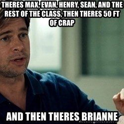 Moneyball Brad Pitt - Theres max, evan, henry, sean, and the rest of the class, THEN THERES 50 FT OF CRaP  and then Theres Brianne