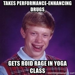 Bad Luck Brian - Takes Performance-enhancing drugs Gets roid rage in yoga class