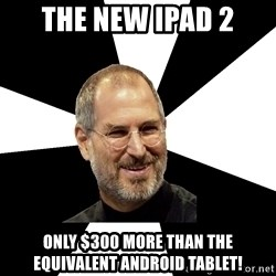 Steve Jobs Says - The new ipad 2 only $300 more than the EQUIVALENT Android tablet!