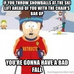 south park skiing instructor - If you throw snowballs at the ski lift ahead of you with the chair's bar up You're gonna have a bad Fall